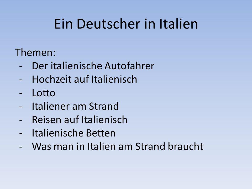 Ein Deutscher in Italien Themen: -Der italienische Autofahrer -Hochzeit auf Italienisch -Lotto -Italiener am Strand -Reisen auf Italienisch -Italienis