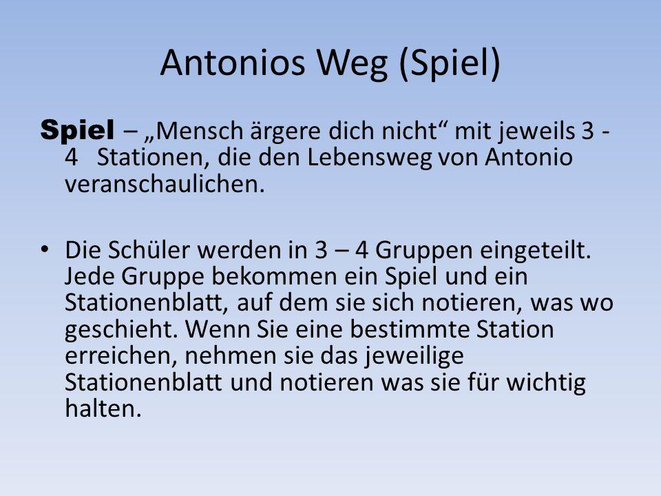 Antonios Weg (Spiel) Spiel – Mensch ärgere dich nicht mit jeweils 3 - 4 Stationen, die den Lebensweg von Antonio veranschaulichen. Die Schüler werden