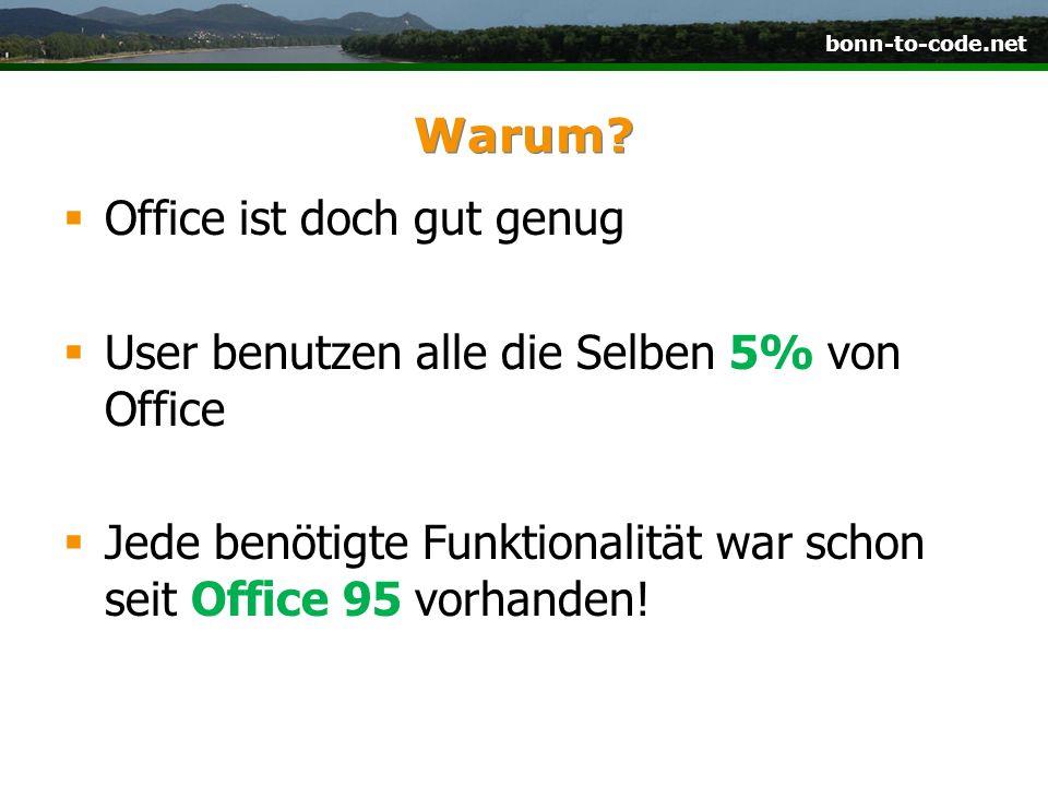 bonn-to-code.net Warum? Office ist doch gut genug User benutzen alle die Selben 5% von Office Jede benötigte Funktionalität war schon seit Office 95 v
