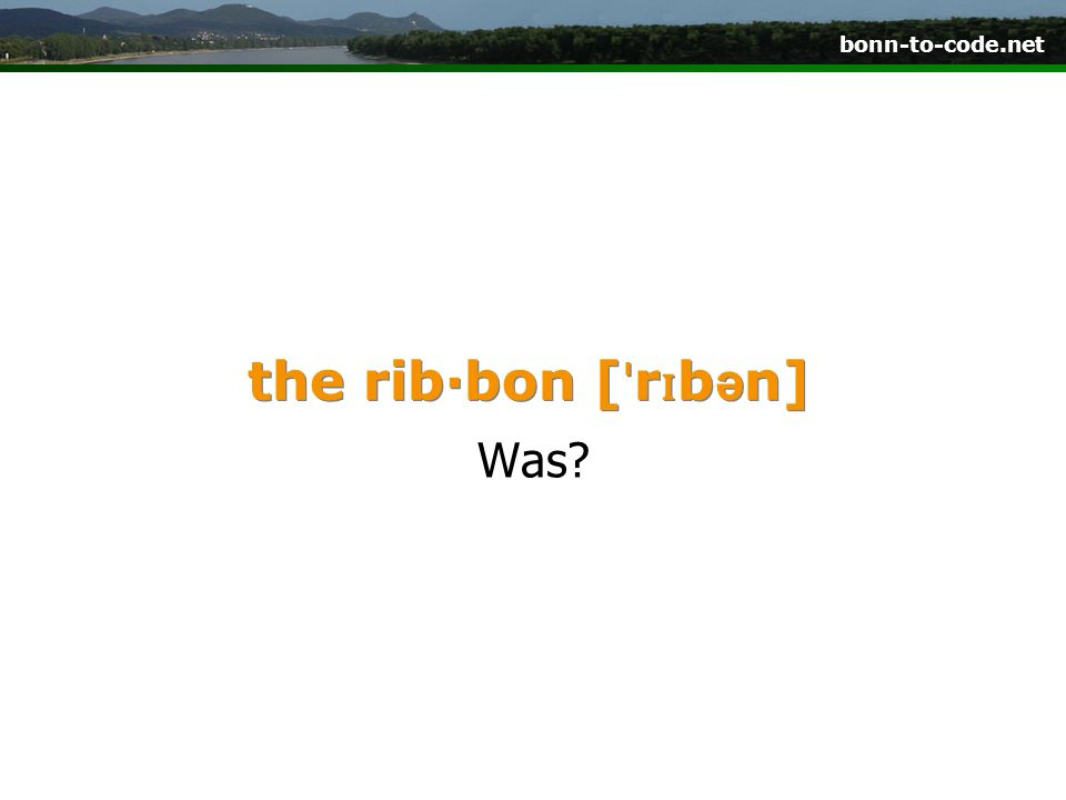 bonn-to-code.net the rib·bon [ ˈ r ɪ b ə n] Was?