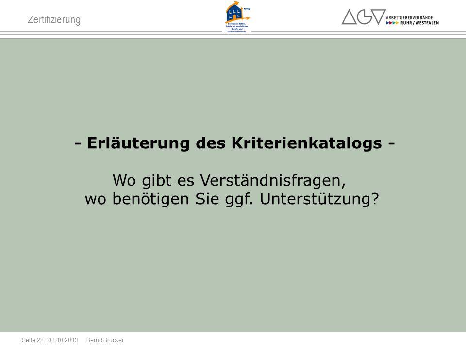 Zertifizierung - Erläuterung des Kriterienkatalogs - Wo gibt es Verständnisfragen, wo benötigen Sie ggf. Unterstützung? 08.10.2013 Seite 22 Bernd Bruc