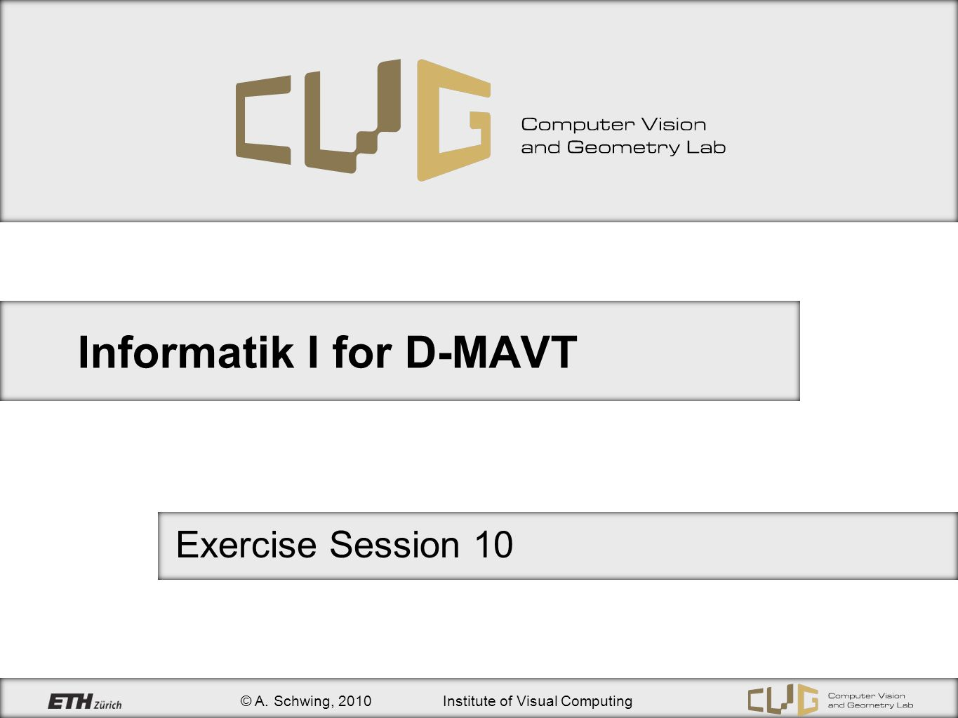 © A. Schwing, 2010Institute of Visual Computing Informatik I for D-MAVT Exercise Session 10