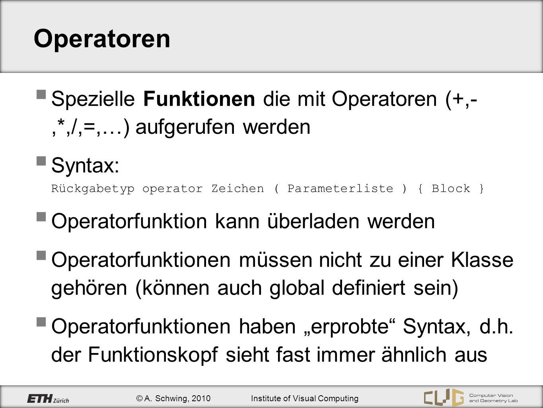 © A. Schwing, 2010Institute of Visual Computing Operatoren Spezielle Funktionen die mit Operatoren (+,-,*,/,=,…) aufgerufen werden Syntax: Rückgabetyp