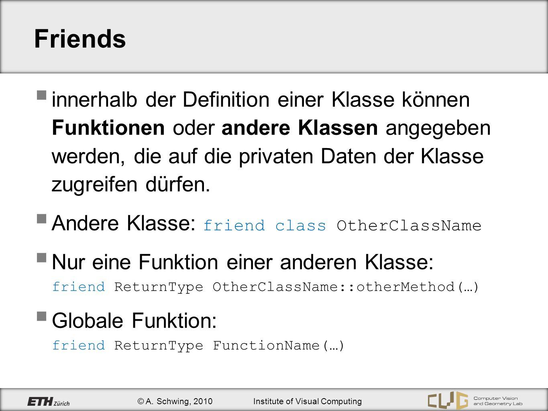 © A. Schwing, 2010Institute of Visual Computing Friends innerhalb der Definition einer Klasse können Funktionen oder andere Klassen angegeben werden,
