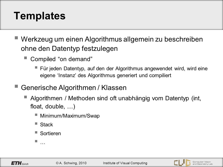 © A. Schwing, 2010Institute of Visual Computing Templates Werkzeug um einen Algorithmus allgemein zu beschreiben ohne den Datentyp festzulegen Compile