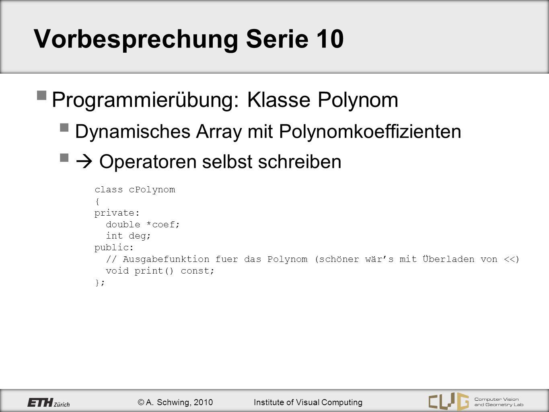 © A. Schwing, 2010Institute of Visual Computing Vorbesprechung Serie 10 Programmierübung: Klasse Polynom Dynamisches Array mit Polynomkoeffizienten Op
