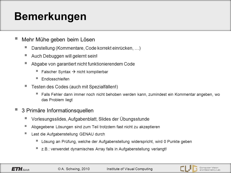 © A. Schwing, 2010Institute of Visual Computing Bemerkungen Mehr Mühe geben beim Lösen Darstellung (Kommentare, Code korrekt einrücken, …) Auch Debugg