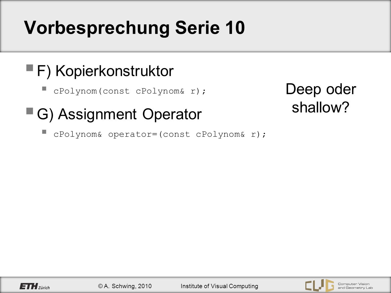 © A. Schwing, 2010Institute of Visual Computing Vorbesprechung Serie 10 F) Kopierkonstruktor cPolynom(const cPolynom& r); G) Assignment Operator cPoly