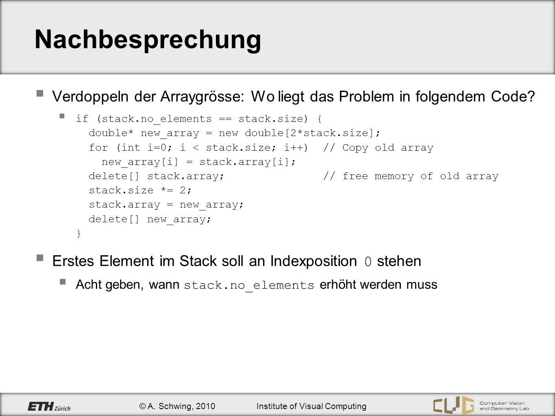 © A. Schwing, 2010Institute of Visual Computing Nachbesprechung Verdoppeln der Arraygrösse: Wo liegt das Problem in folgendem Code? if (stack.no_eleme