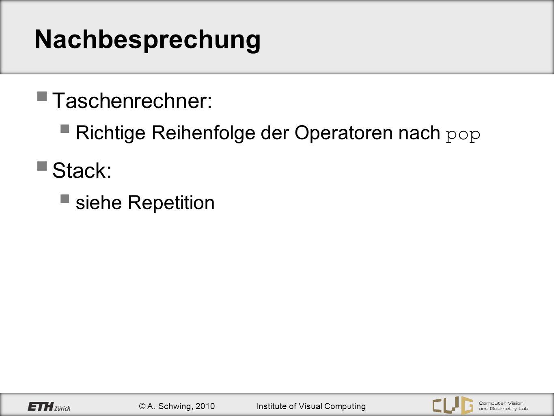© A. Schwing, 2010Institute of Visual Computing Nachbesprechung Taschenrechner: Richtige Reihenfolge der Operatoren nach pop Stack: siehe Repetition