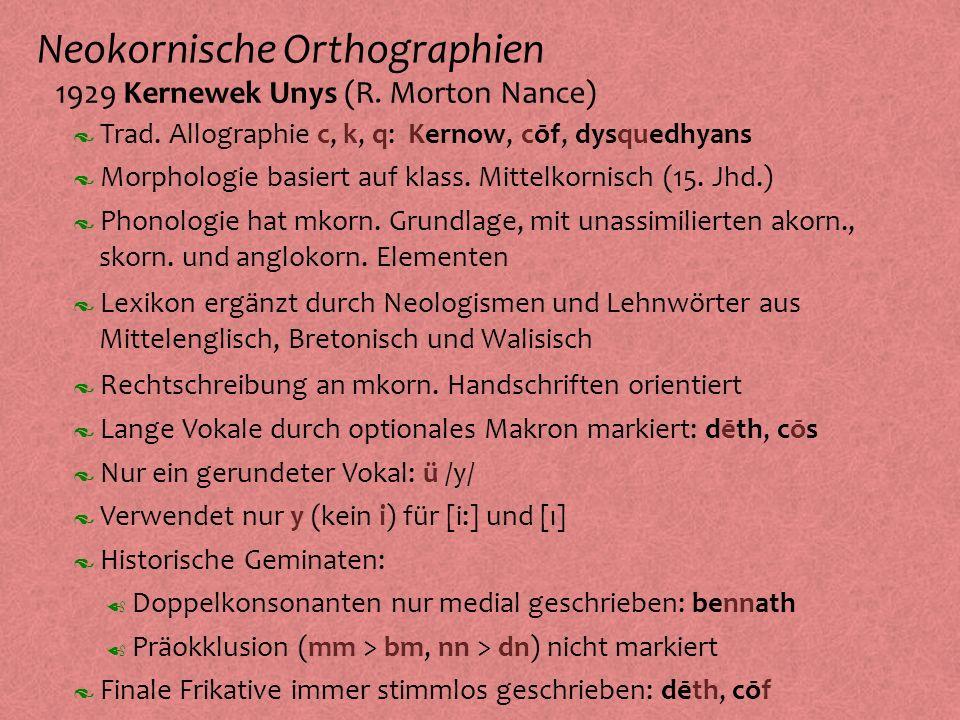 Neokornische Orthographien º 1929 Kernewek Unys (R. Morton Nance) Morphologie basiert auf klass. Mittelkornisch (15. Jhd.) Phonologie hat mkorn. Grund