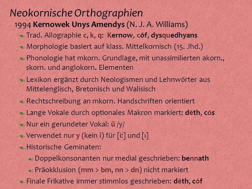 Neokornische Orthographien º 1994 Kernowek Unys Amendys (N. J. A. Williams) Morphologie basiert auf klass. Mittelkornisch (15. Jhd.) Phonologie hat mk