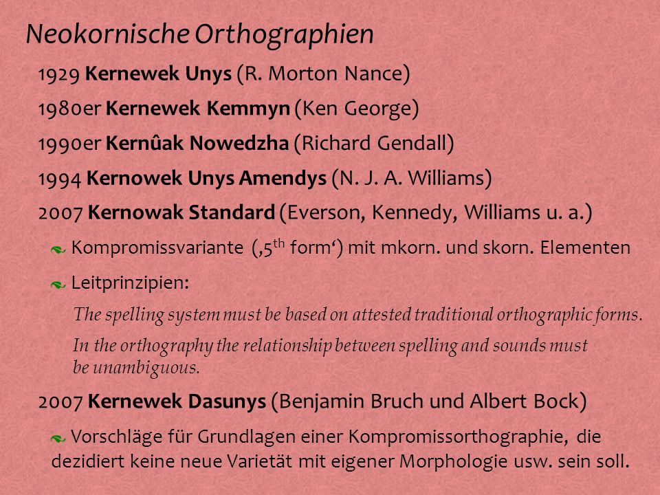 Neokornische Orthographien º 1929 Kernewek Unys (R. Morton Nance) º 1990er Kernûak Nowedzha (Richard Gendall) º 1980er Kernewek Kemmyn (Ken George) º