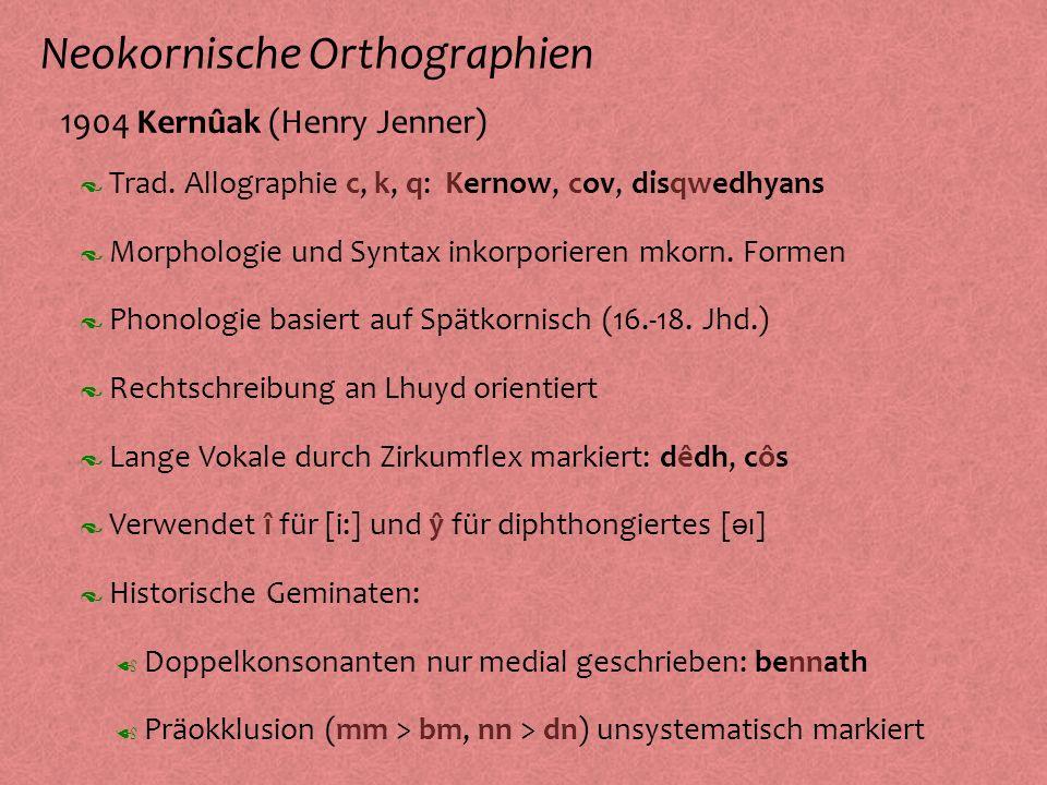 Neokornische Orthographien º 1904 Kernûak (Henry Jenner) Phonologie basiert auf Spätkornisch (16.-18. Jhd.) Morphologie und Syntax inkorporieren mkorn