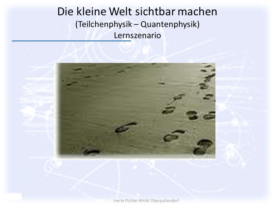 Die kleine Welt sichtbar machen (Teilchenphysik – Quantenphysik) Lernszenario Herta Pichler BHAK Oberpullendorf