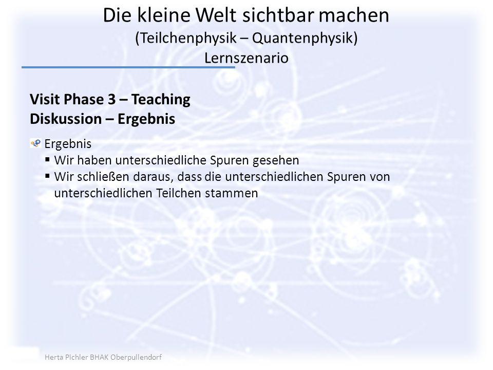 Die kleine Welt sichtbar machen (Teilchenphysik – Quantenphysik) Lernszenario Visit Phase 3 – Teaching Diskussion – Ergebnis Ergebnis Wir haben unters