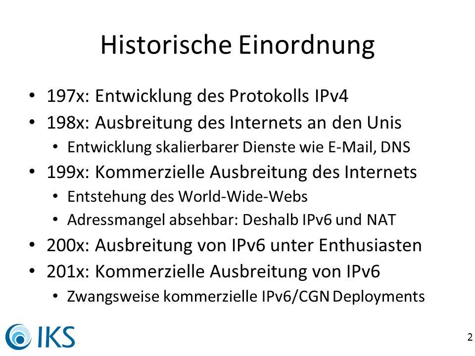 3 Technosoziale Implikationen IPv4 (heute) 32bit für alles Netze dynamisch geteilt 300k globale Routen (frag.) Private Adressen mit NAT Services als Relays über Dienstleister (Hoster) Kunde-Dienstleister-Modell Trend zu neuen Diensten (soziale Netze, Portale) IPv6 64bit für Hosts 64bit für Netze 4k globale Routen (aggr.) Alles mit globalen Adressen Services am Endgerät möglich (Eigenbetrieb) Ende-Ende-Kommunikation Trend zu neuen Protokollen (Peer2Peer, verschlüsselt)