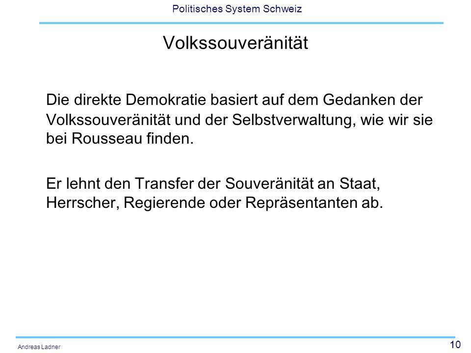 10 Politisches System Schweiz Andreas Ladner Volkssouveränität Die direkte Demokratie basiert auf dem Gedanken der Volkssouveränität und der Selbstver