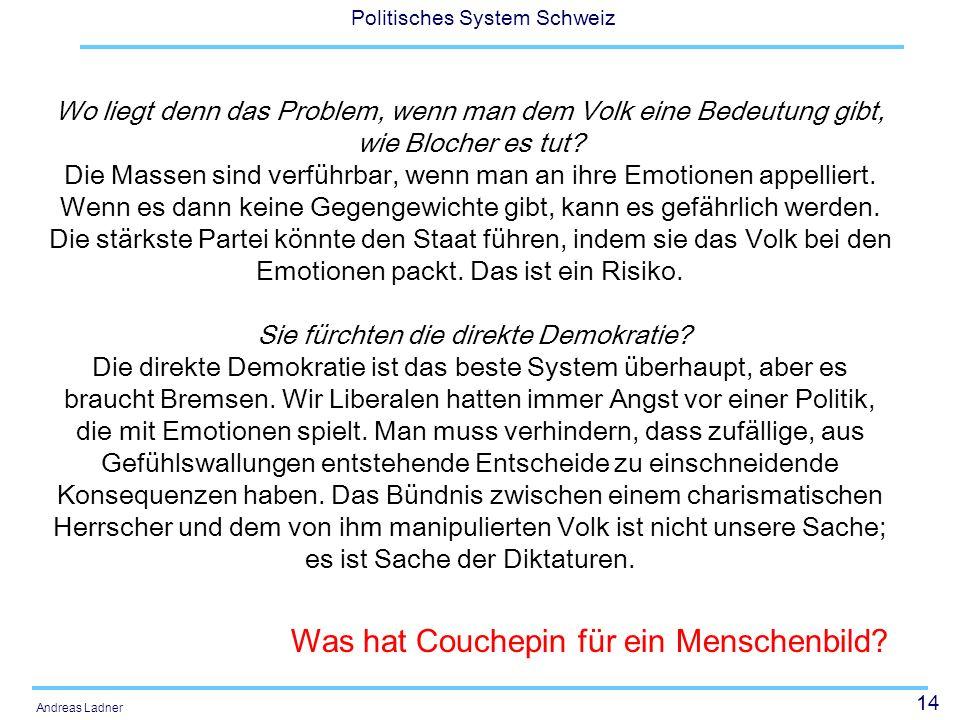 14 Politisches System Schweiz Andreas Ladner Wo liegt denn das Problem, wenn man dem Volk eine Bedeutung gibt, wie Blocher es tut? Die Massen sind ver