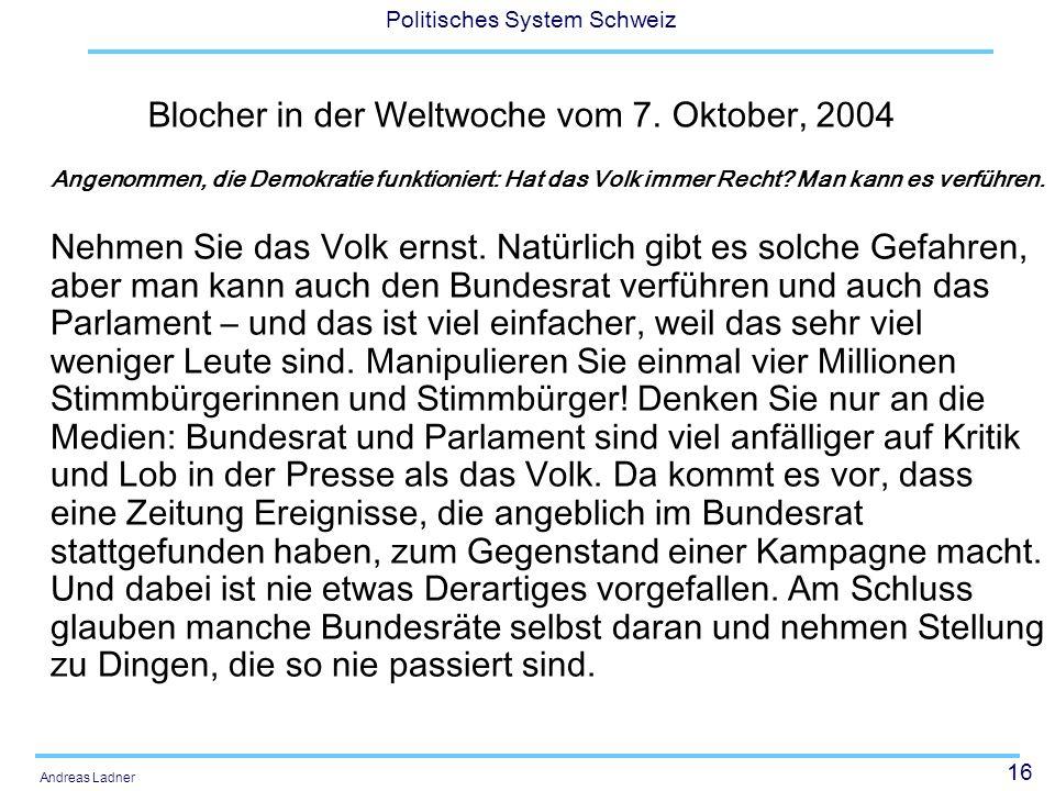 16 Politisches System Schweiz Andreas Ladner Blocher in der Weltwoche vom 7. Oktober, 2004 Angenommen, die Demokratie funktioniert: Hat das Volk immer