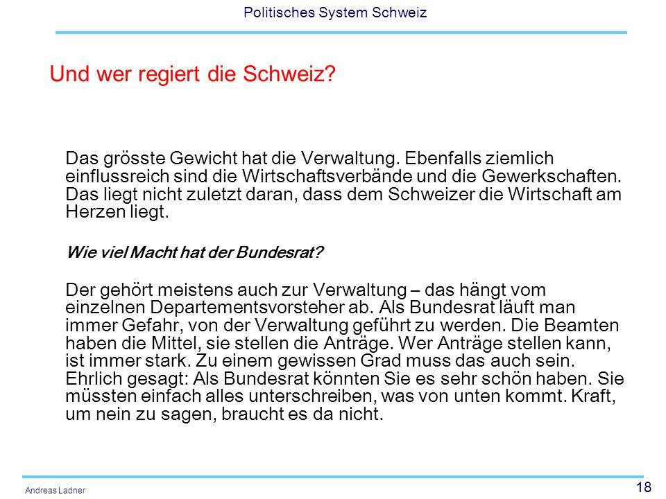 18 Politisches System Schweiz Andreas Ladner Das grösste Gewicht hat die Verwaltung. Ebenfalls ziemlich einflussreich sind die Wirtschaftsverbände und