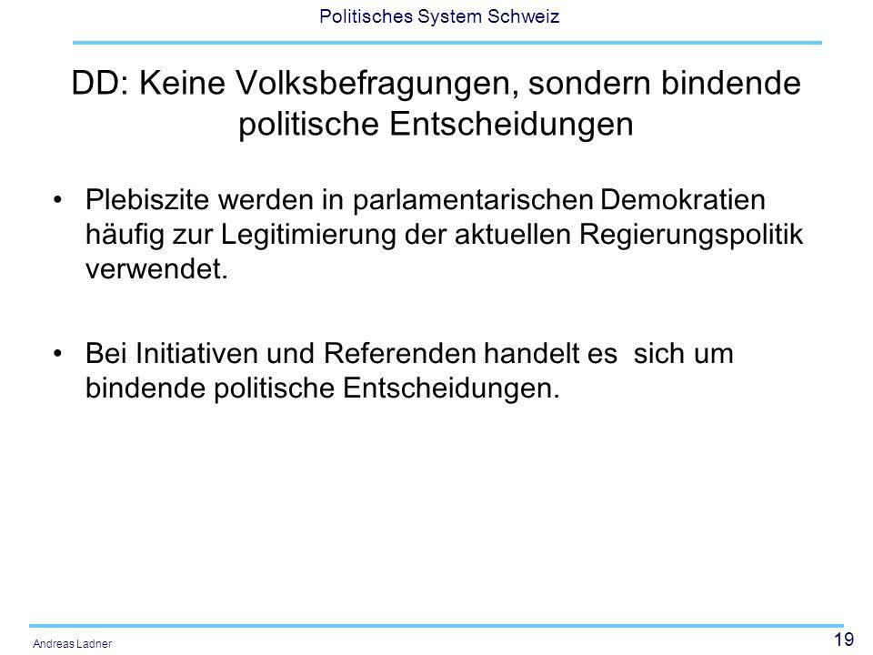 19 Politisches System Schweiz Andreas Ladner DD: Keine Volksbefragungen, sondern bindende politische Entscheidungen Plebiszite werden in parlamentaris