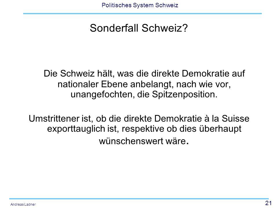21 Politisches System Schweiz Andreas Ladner Sonderfall Schweiz? Die Schweiz hält, was die direkte Demokratie auf nationaler Ebene anbelangt, nach wie