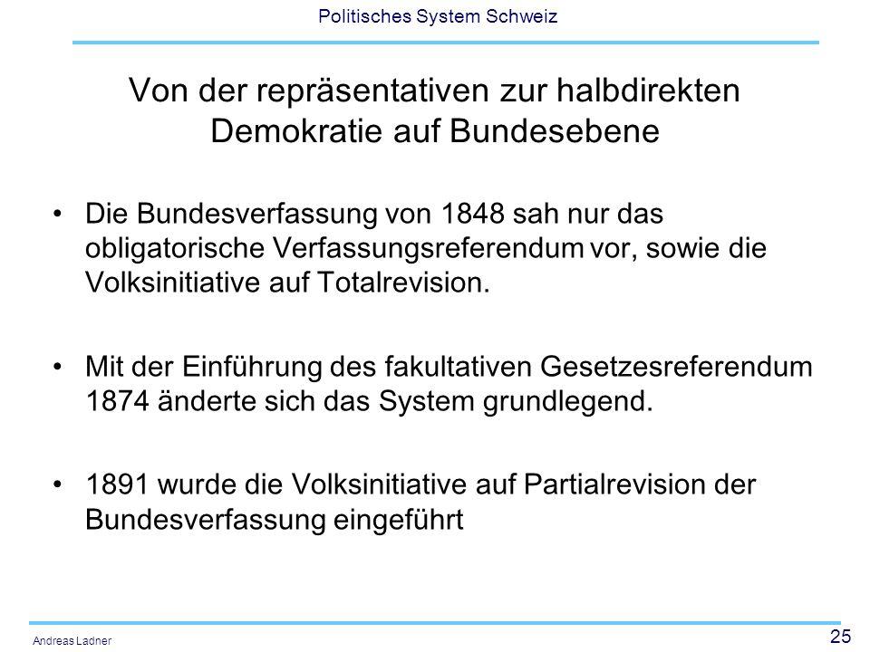 25 Politisches System Schweiz Andreas Ladner Von der repräsentativen zur halbdirekten Demokratie auf Bundesebene Die Bundesverfassung von 1848 sah nur