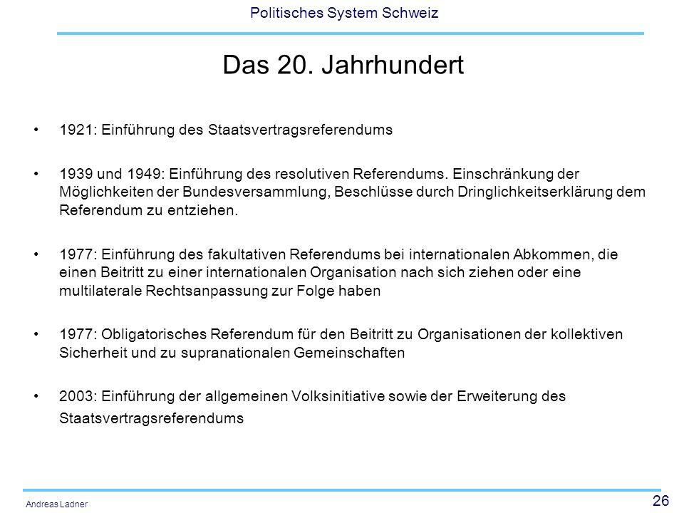 26 Politisches System Schweiz Andreas Ladner Das 20. Jahrhundert 1921: Einführung des Staatsvertragsreferendums 1939 und 1949: Einführung des resoluti