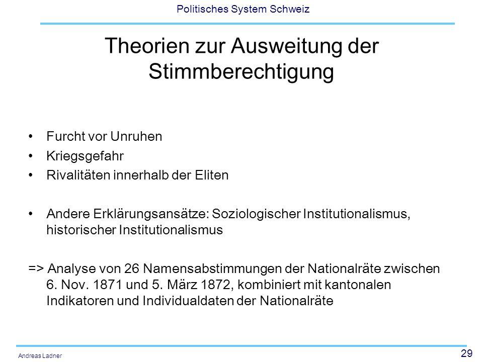 29 Politisches System Schweiz Andreas Ladner Theorien zur Ausweitung der Stimmberechtigung Furcht vor Unruhen Kriegsgefahr Rivalitäten innerhalb der E