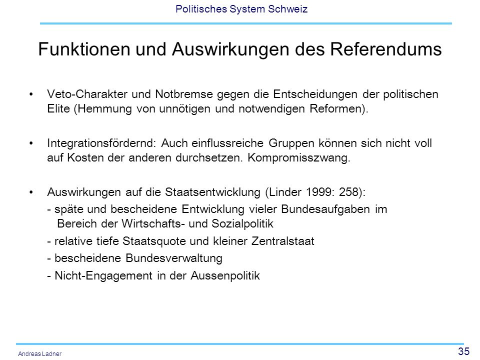35 Politisches System Schweiz Andreas Ladner Funktionen und Auswirkungen des Referendums Veto-Charakter und Notbremse gegen die Entscheidungen der pol
