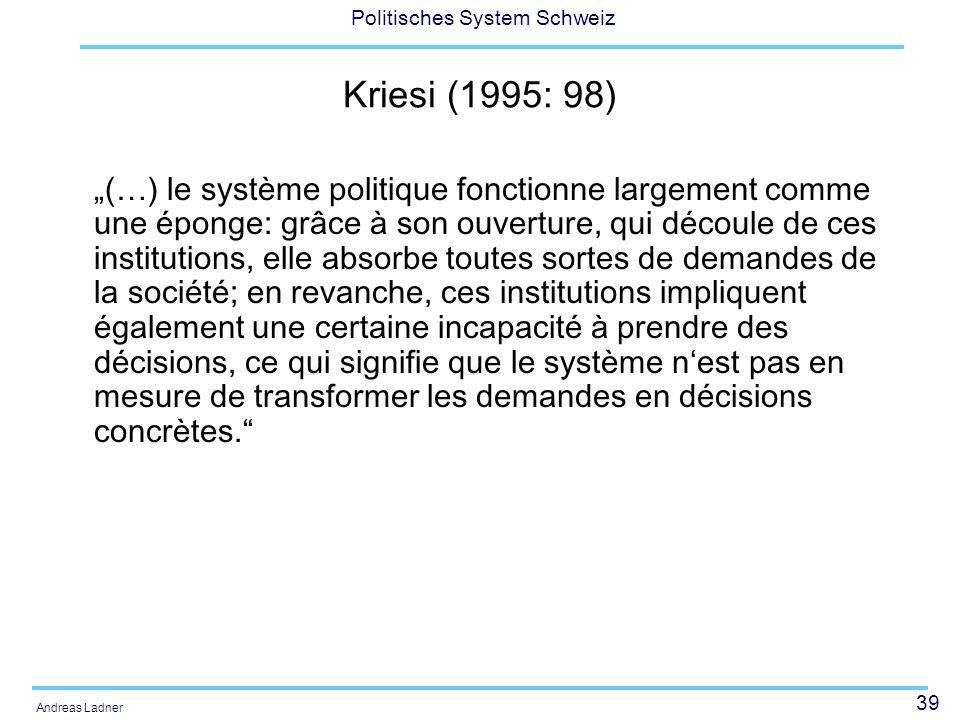 39 Politisches System Schweiz Andreas Ladner Kriesi (1995: 98) (…) le système politique fonctionne largement comme une éponge: grâce à son ouverture,