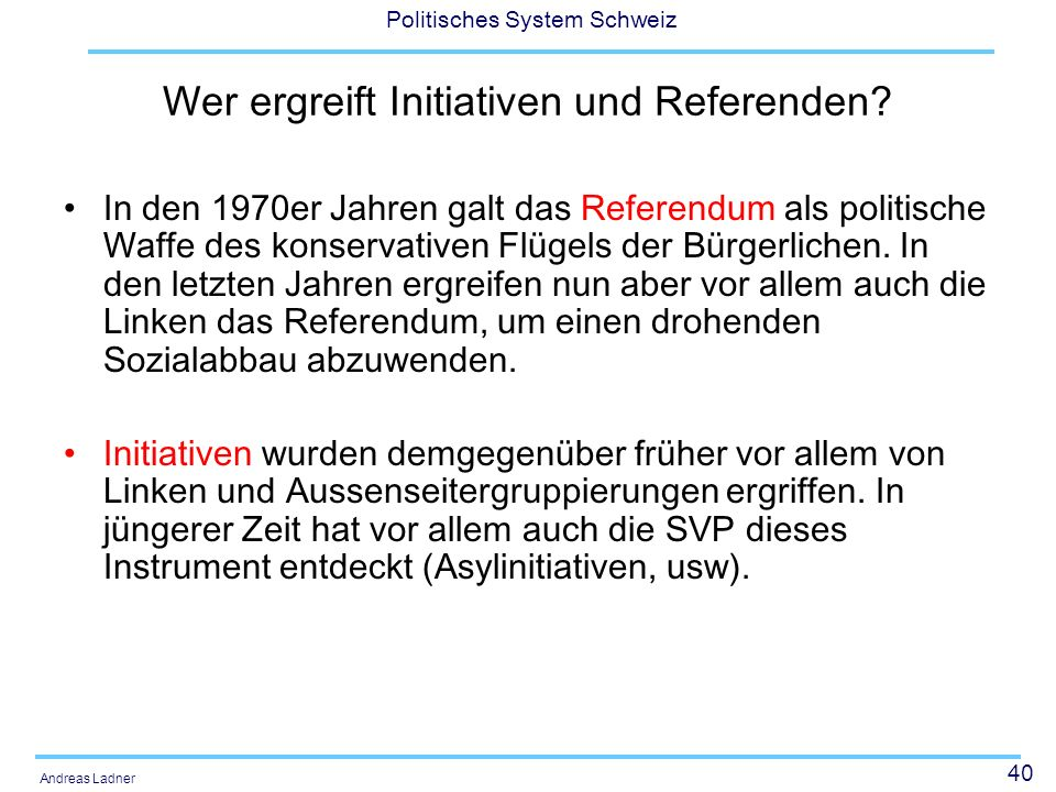 40 Politisches System Schweiz Andreas Ladner Wer ergreift Initiativen und Referenden? In den 1970er Jahren galt das Referendum als politische Waffe de
