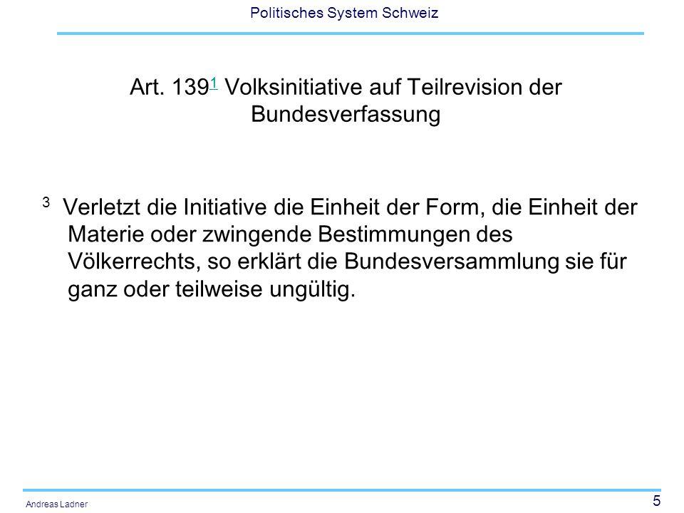 5 Politisches System Schweiz Andreas Ladner Art. 139 1 Volksinitiative auf Teilrevision der Bundesverfassung 1 3 Verletzt die Initiative die Einheit d