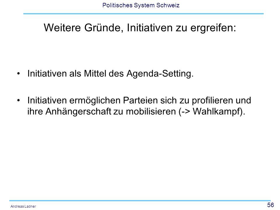 56 Politisches System Schweiz Andreas Ladner Weitere Gründe, Initiativen zu ergreifen: Initiativen als Mittel des Agenda-Setting. Initiativen ermöglic