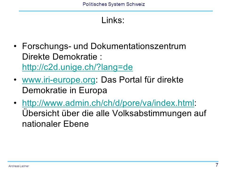 7 Politisches System Schweiz Andreas Ladner Links: Forschungs- und Dokumentationszentrum Direkte Demokratie : http://c2d.unige.ch/?lang=de http://c2d.