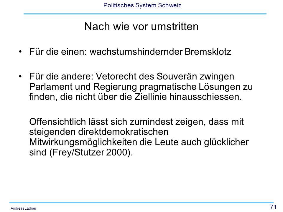 71 Politisches System Schweiz Andreas Ladner Nach wie vor umstritten Für die einen: wachstumshindernder Bremsklotz Für die andere: Vetorecht des Souve