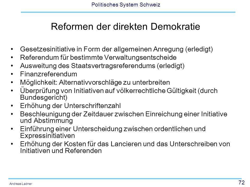 72 Politisches System Schweiz Andreas Ladner Reformen der direkten Demokratie Gesetzesinitiative in Form der allgemeinen Anregung (erledigt) Referendu