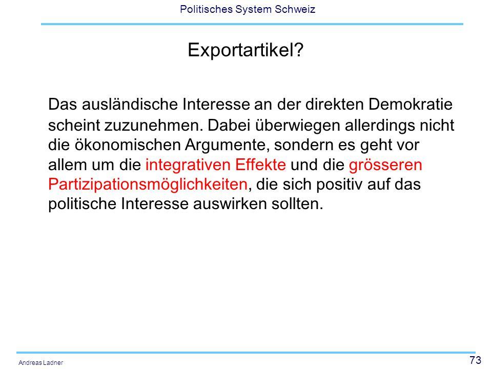73 Politisches System Schweiz Andreas Ladner Exportartikel? Das ausländische Interesse an der direkten Demokratie scheint zuzunehmen. Dabei überwiegen