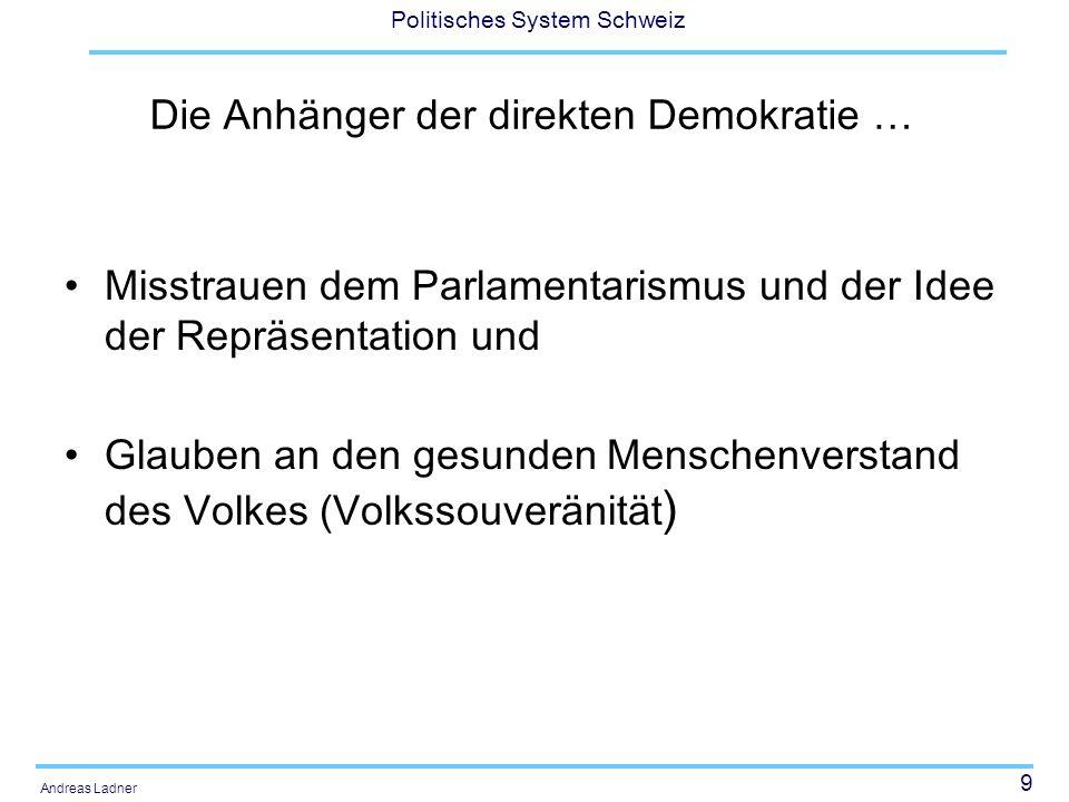9 Politisches System Schweiz Andreas Ladner Die Anhänger der direkten Demokratie … Misstrauen dem Parlamentarismus und der Idee der Repräsentation und
