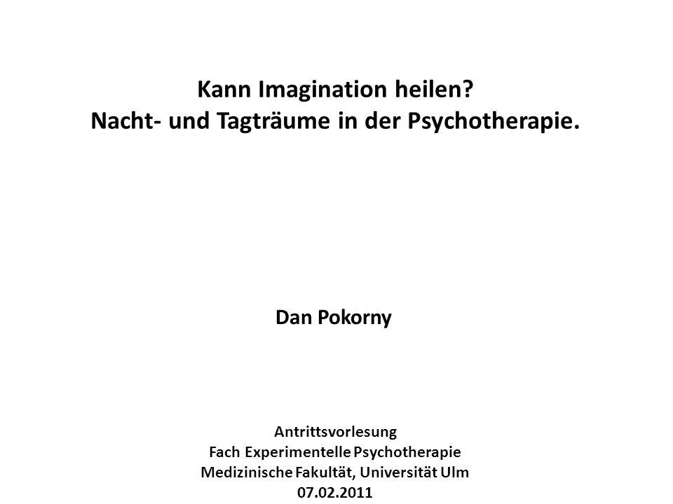 Antrittsvorlesung Fach Experimentelle Psychotherapie Medizinische Fakultät, Universität Ulm 07.02.2011 Kann Imagination heilen? Nacht- und Tagträume i