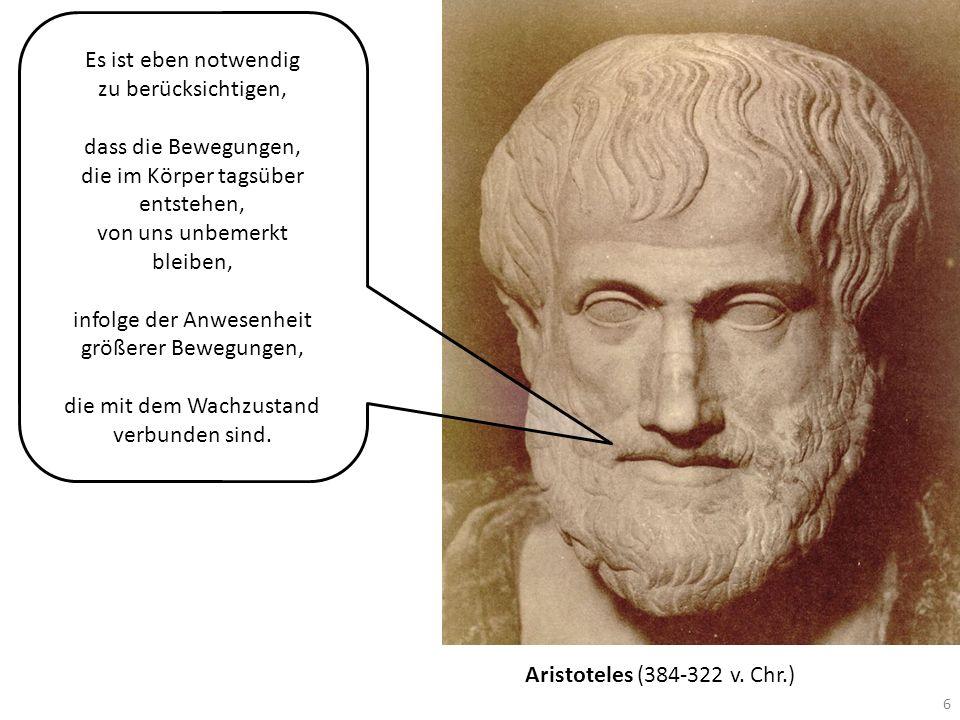 Aristoteles (384-322 v. Chr.) 6 Es ist eben notwendig zu berücksichtigen, dass die Bewegungen, die im Körper tagsüber entstehen, von uns unbemerkt ble