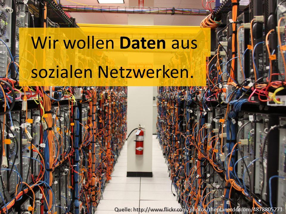 Wir wollen Daten aus Quelle: http://www.flickr.com/photos/theplanetdotcom/4878805271 sozialen Netzwerken.