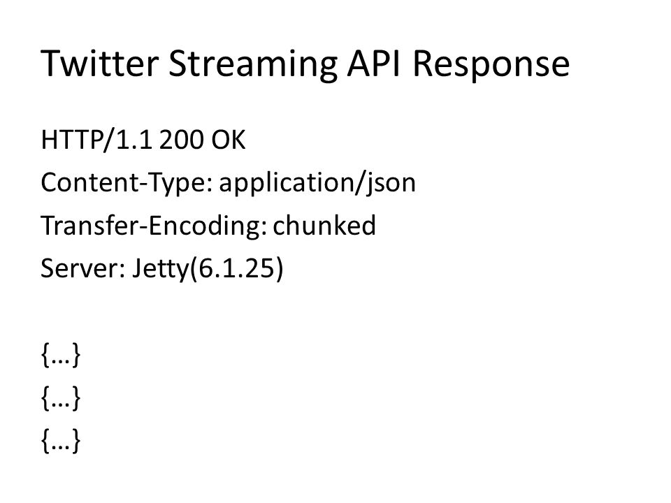 Twitter Streaming API Response HTTP/1.1 200 OK Content-Type: application/json Transfer-Encoding: chunked Server: Jetty(6.1.25) {…}