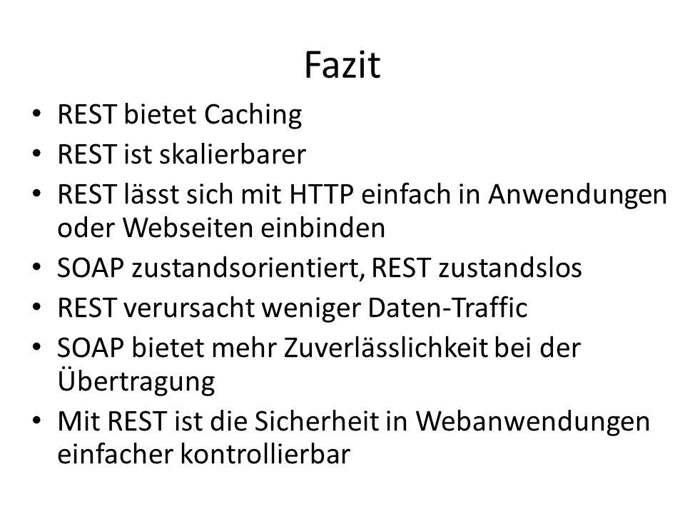Fazit REST bietet Caching REST ist skalierbarer REST lässt sich mit HTTP einfach in Anwendungen oder Webseiten einbinden SOAP zustandsorientiert, REST zustandslos REST verursacht weniger Daten-Traffic SOAP bietet mehr Zuverlässlichkeit bei der Übertragung Mit REST ist die Sicherheit in Webanwendungen einfacher kontrollierbar