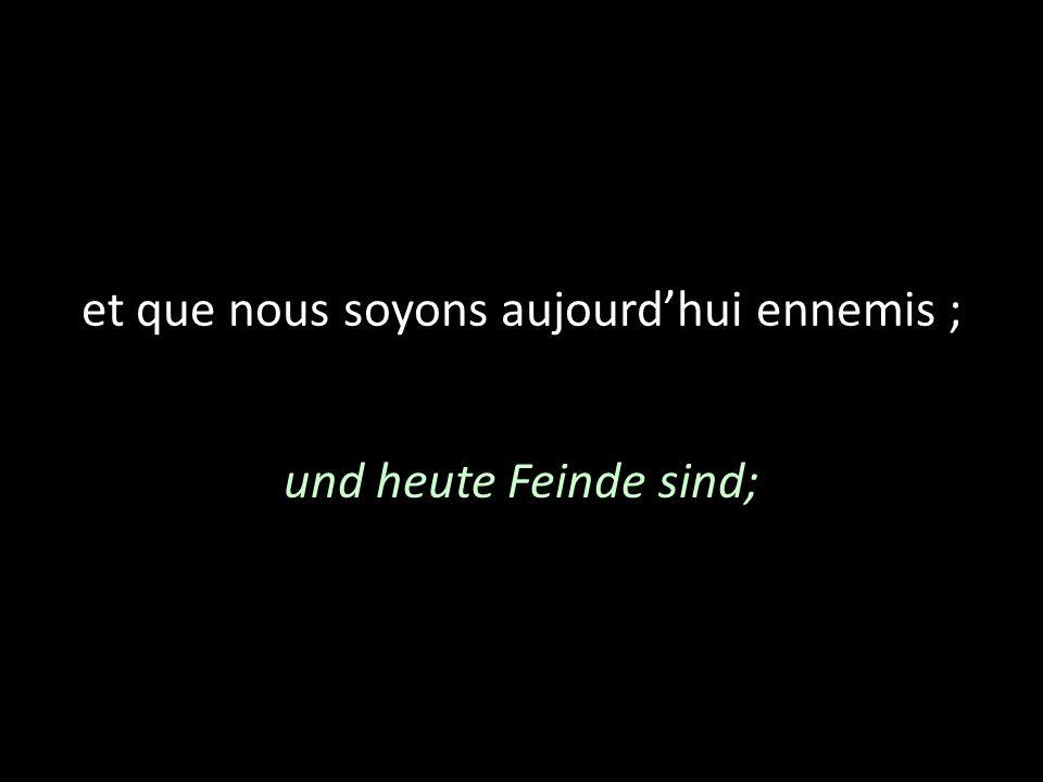 et que nous soyons aujourdhui ennemis ; und heute Feinde sind;