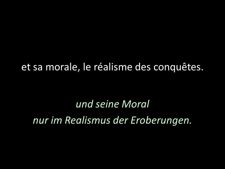 et sa morale, le réalisme des conquêtes. und seine Moral nur im Realismus der Eroberungen.