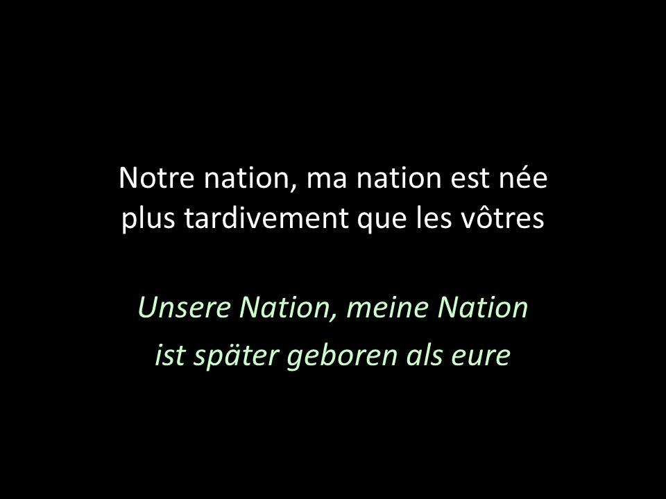 Notre nation, ma nation est née plus tardivement que les vôtres Unsere Nation, meine Nation ist später geboren als eure