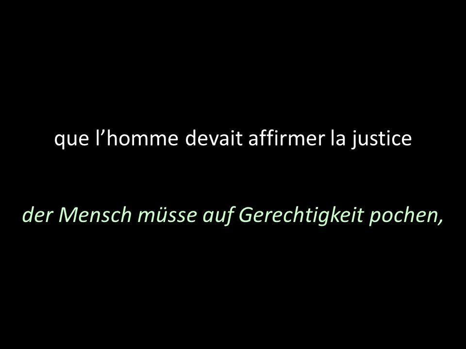 que lhomme devait affirmer la justice der Mensch müsse auf Gerechtigkeit pochen,