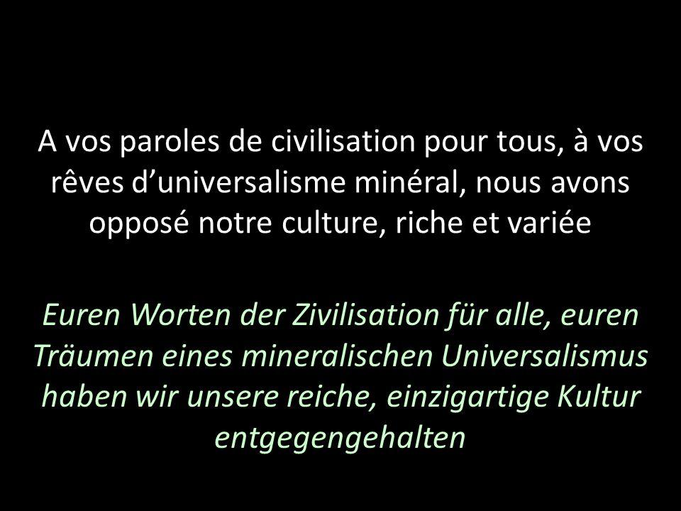 A vos paroles de civilisation pour tous, à vos rêves duniversalisme minéral, nous avons opposé notre culture, riche et variée Euren Worten der Zivilis
